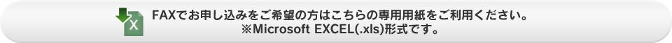 FAXでお申し込みをご希望の方はこちらの専用用紙をご利用ください。 ※Microsoft EXCEL(.xls)形式です。